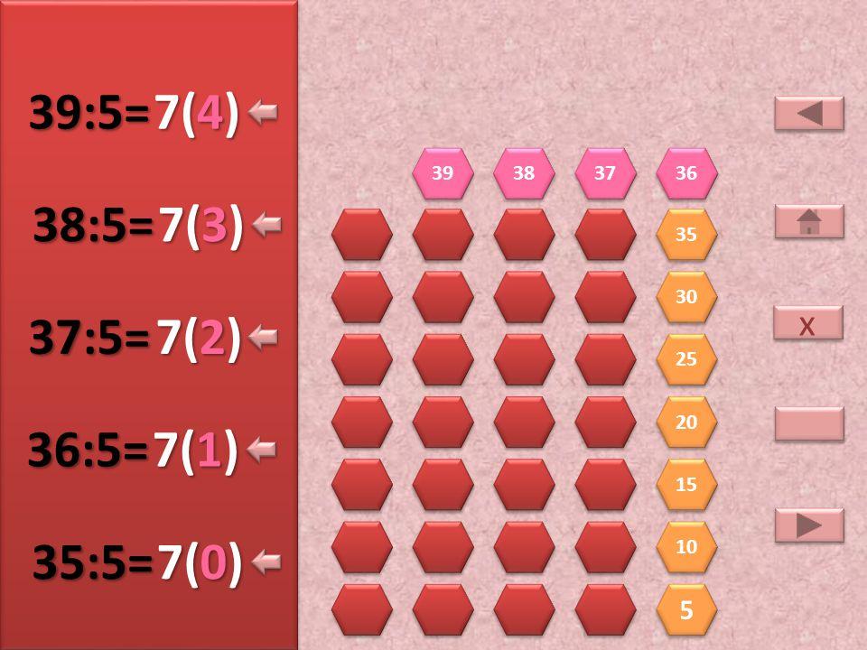 39:5= 7(4) 38:5= 7(3) 37:5= 7(2) 36:5= 7(1) 35:5= 7(0) x 5 39 38 37 36