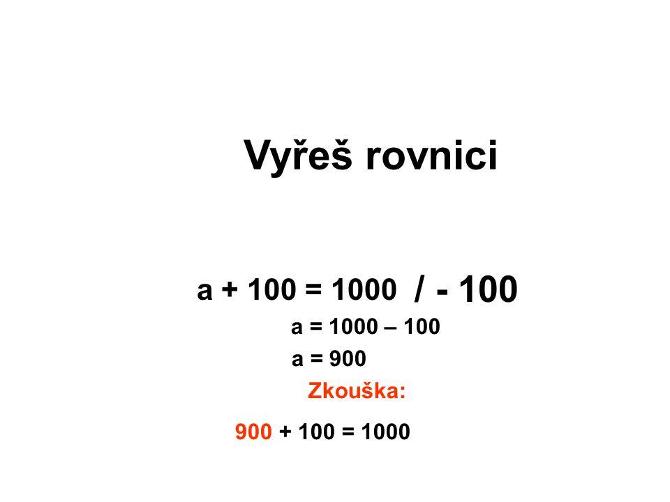 Vyřeš rovnici / - 100 a + 100 = 1000 a = 1000 – 100 a = 900 Zkouška: