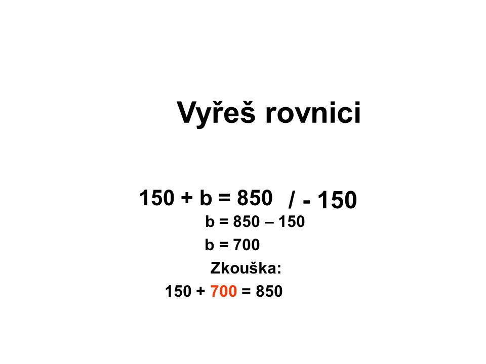Vyřeš rovnici / - 150 150 + b = 850 b = 850 – 150 b = 700 Zkouška: