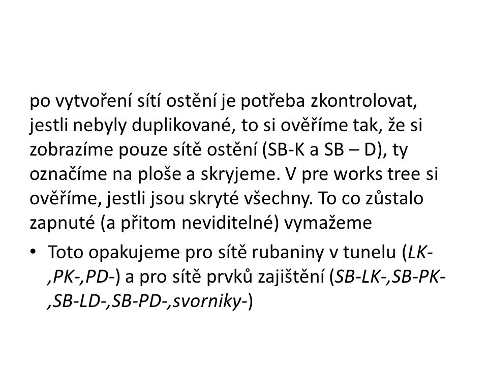po vytvoření sítí ostění je potřeba zkontrolovat, jestli nebyly duplikované, to si ověříme tak, že si zobrazíme pouze sítě ostění (SB-K a SB – D), ty označíme na ploše a skryjeme. V pre works tree si ověříme, jestli jsou skryté všechny. To co zůstalo zapnuté (a přitom neviditelné) vymažeme