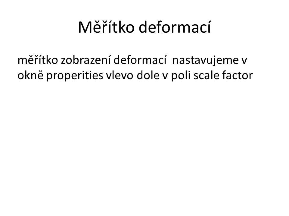 Měřítko deformací měřítko zobrazení deformací nastavujeme v okně properities vlevo dole v poli scale factor.