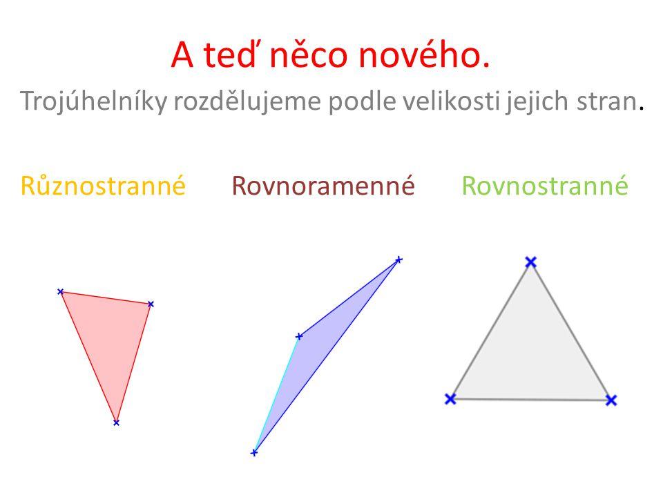A teď něco nového. Trojúhelníky rozdělujeme podle velikosti jejich stran.