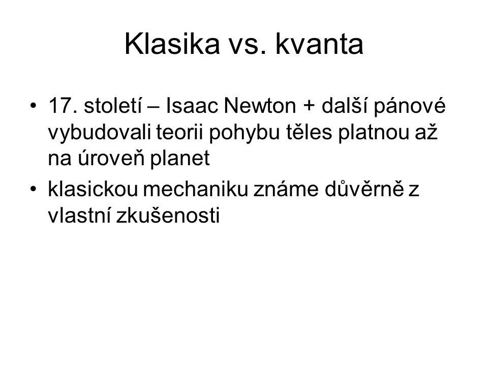 Klasika vs. kvanta 17. století – Isaac Newton + další pánové vybudovali teorii pohybu těles platnou až na úroveň planet.