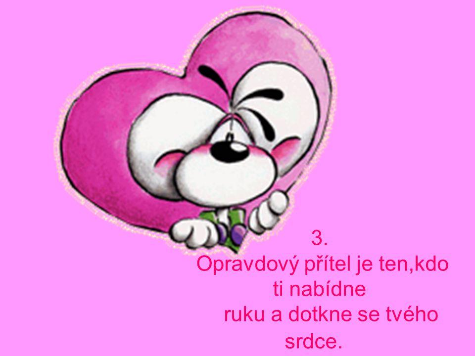 Opravdový přítel je ten,kdo ti nabídne ruku a dotkne se tvého srdce.