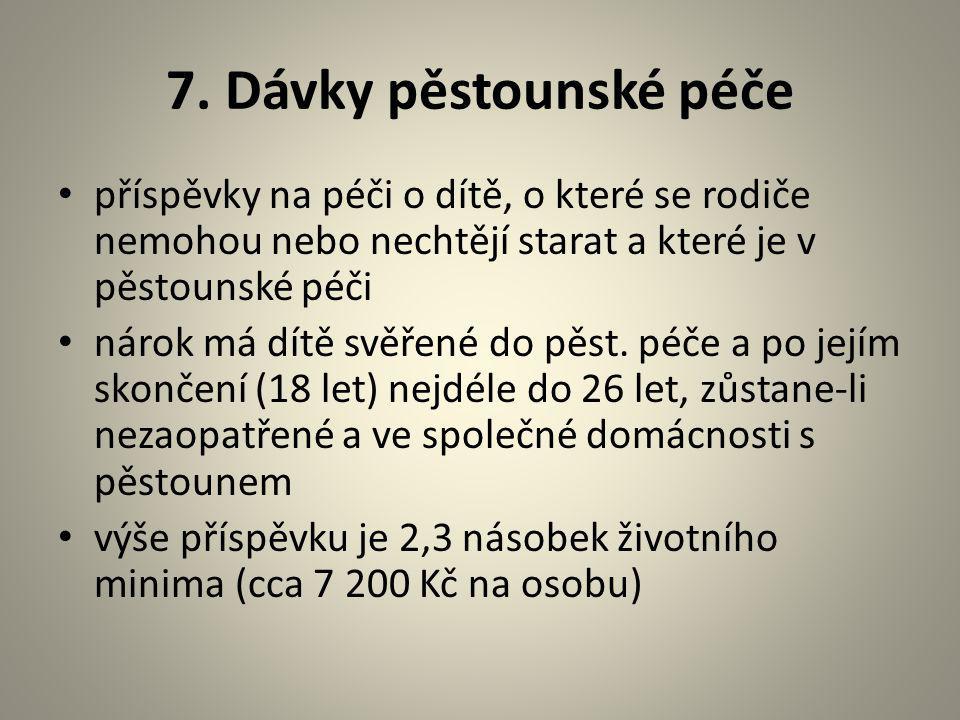 7. Dávky pěstounské péče příspěvky na péči o dítě, o které se rodiče nemohou nebo nechtějí starat a které je v pěstounské péči.
