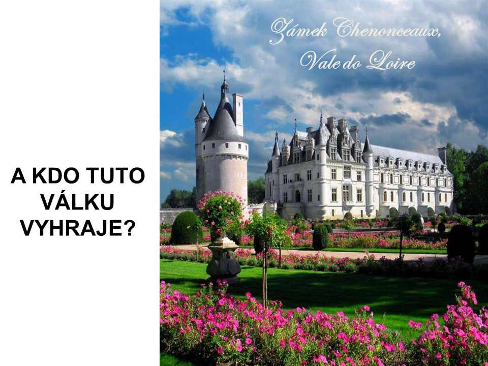 Zámek Chenonceaux, Vale do Loire A KDO TUTO VÁLKU VYHRAJE