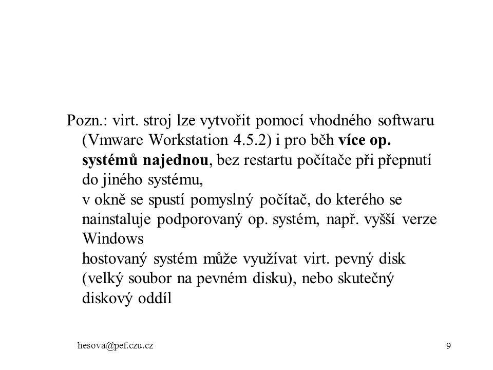 Pozn.: virt. stroj lze vytvořit pomocí vhodného softwaru (Vmware Workstation 4.5.2) i pro běh více op. systémů najednou, bez restartu počítače při přepnutí do jiného systému, v okně se spustí pomyslný počítač, do kterého se nainstaluje podporovaný op. systém, např. vyšší verze Windows hostovaný systém může využívat virt. pevný disk (velký soubor na pevném disku), nebo skutečný diskový oddíl