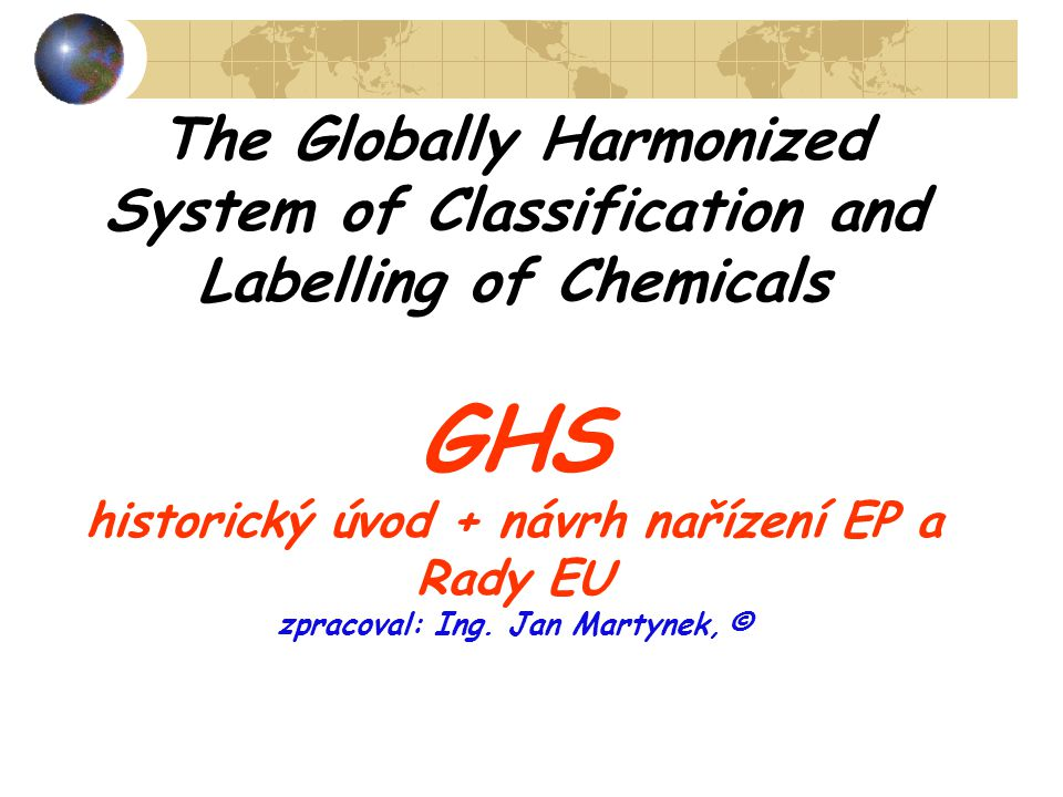 The Globally Harmonized System of Classification and Labelling of Chemicals GHS historický úvod + návrh nařízení EP a Rady EU zpracoval: Ing.