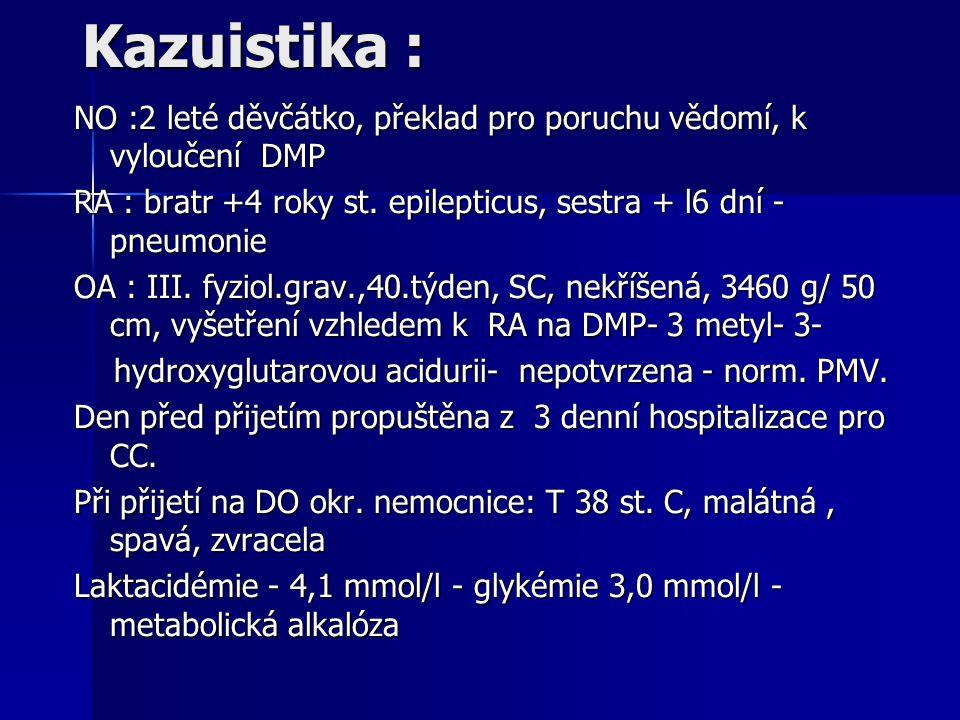 Kazuistika : NO :2 leté děvčátko, překlad pro poruchu vědomí, k vyloučení DMP. RA : bratr +4 roky st. epilepticus, sestra + l6 dní - pneumonie.