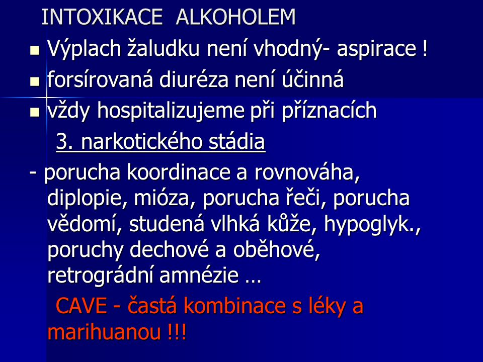 INTOXIKACE ALKOHOLEM Výplach žaludku není vhodný- aspirace ! forsírovaná diuréza není účinná. vždy hospitalizujeme při příznacích.