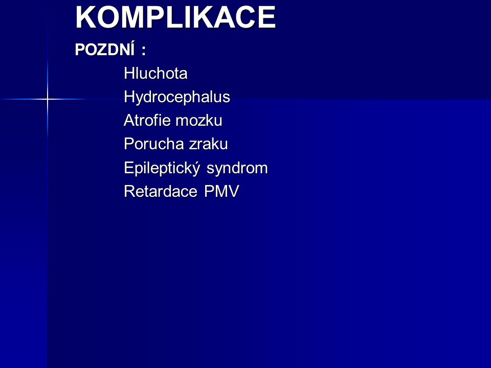 KOMPLIKACE POZDNÍ : Hluchota Hydrocephalus Atrofie mozku Porucha zraku