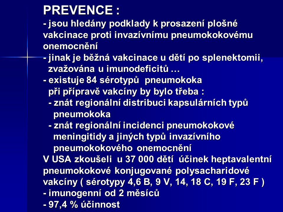 PREVENCE : - jsou hledány podklady k prosazení plošné vakcinace proti invazívnímu pneumokokovému onemocnění - jinak je běžná vakcinace u dětí po splenektomii, zvažována u imunodeficitů … - existuje 84 sérotypů pneumokoka při přípravě vakcíny by bylo třeba : - znát regionální distribuci kapsulárních typů pneumokoka - znát regionální incidenci pneumokokové meningitidy a jiných typů invazívního pneumokokového onemocnění V USA zkoušeli u 37 000 dětí účinek heptavalentní pneumokokové konjugované polysacharidové vakcíny ( sérotypy 4,6 B, 9 V, 14, 18 C, 19 F, 23 F ) - imunogenní od 2 měsíců - 97,4 % účinnost