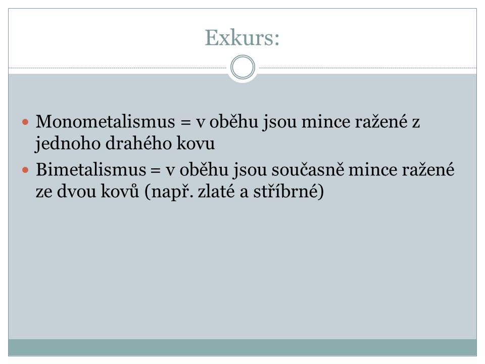 Exkurs: Monometalismus = v oběhu jsou mince ražené z jednoho drahého kovu.