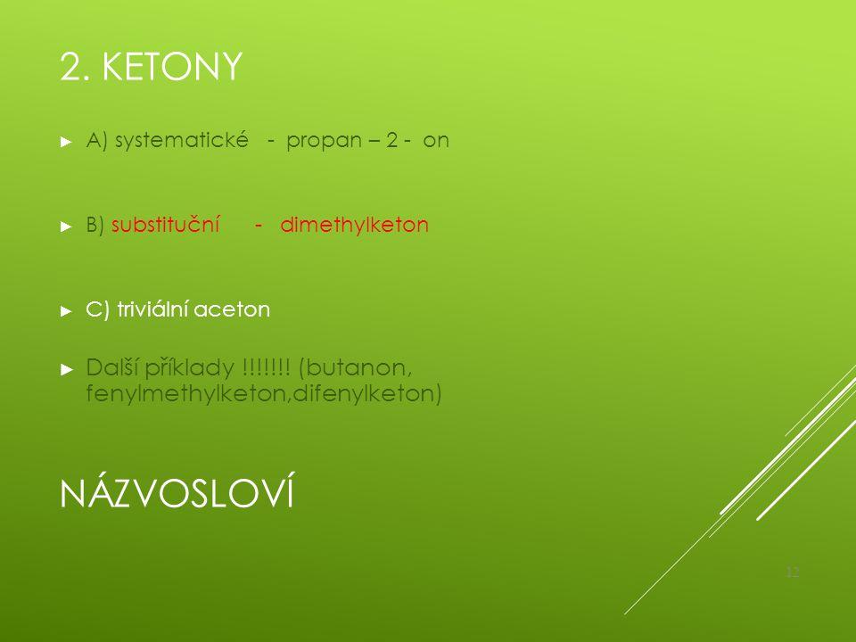 2. Ketony A) systematické - propan – 2 - on. B) substituční - dimethylketon. C) triviální aceton.