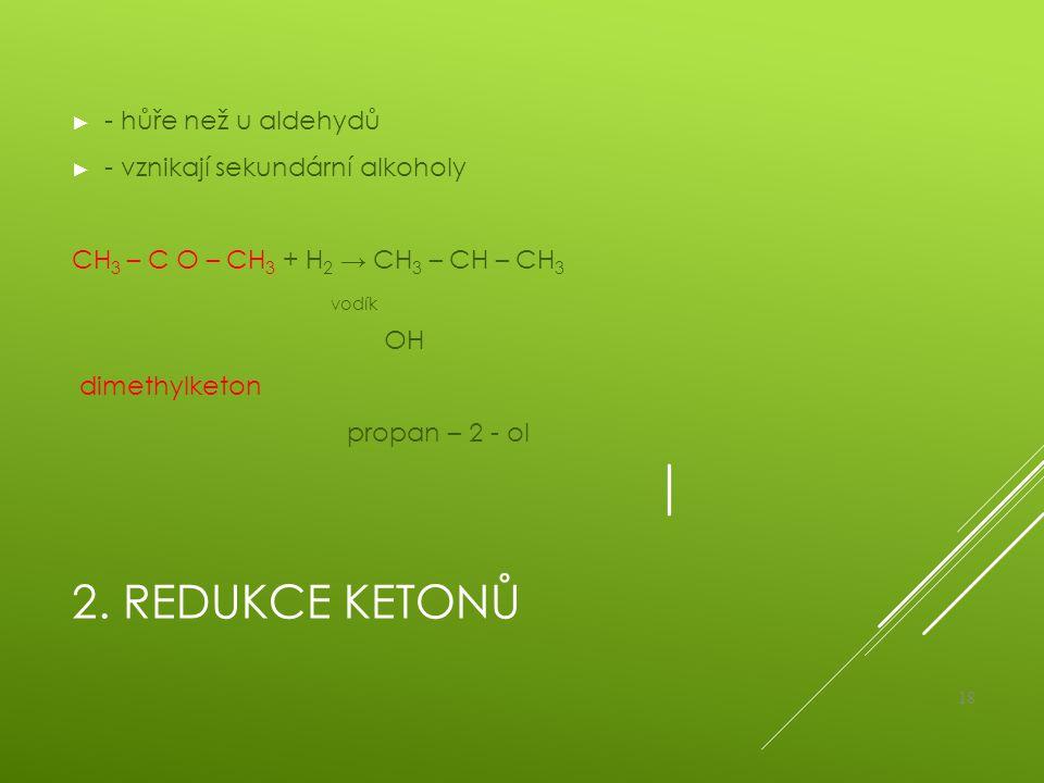 2. Redukce ketonů - hůře než u aldehydů - vznikají sekundární alkoholy