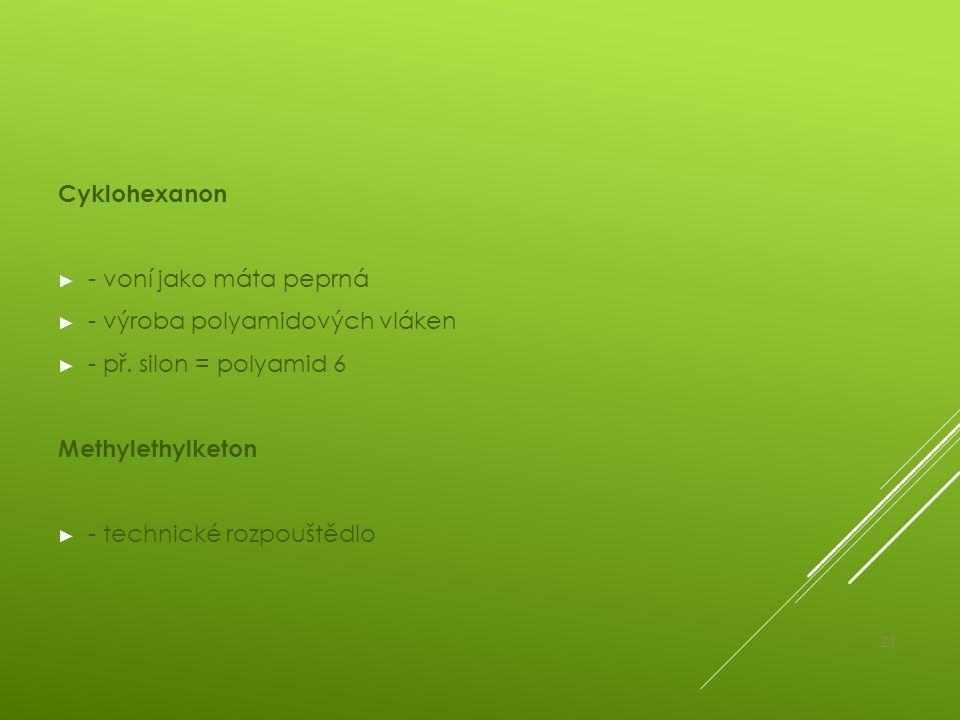 Cyklohexanon - voní jako máta peprná. - výroba polyamidových vláken. - př. silon = polyamid 6. Methylethylketon.