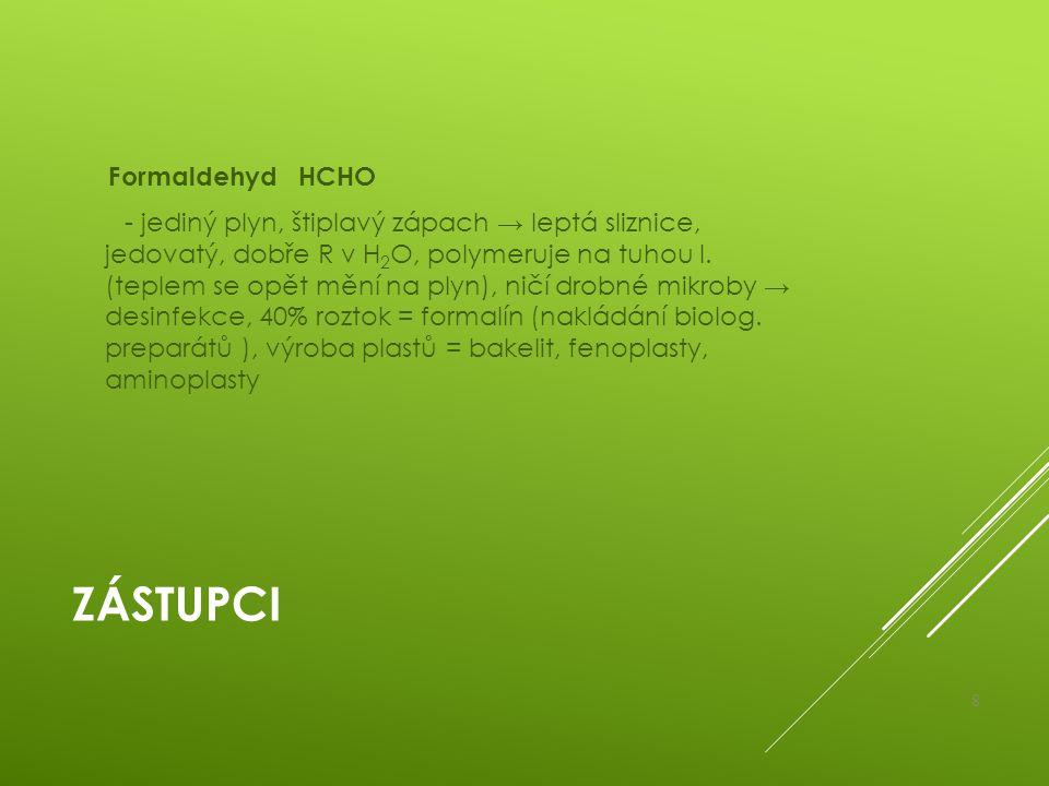 Formaldehyd HCHO - jediný plyn, štiplavý zápach → leptá sliznice, jedovatý, dobře R v H2O, polymeruje na tuhou l. (teplem se opět mění na plyn), ničí drobné mikroby → desinfekce, 40% roztok = formalín (nakládání biolog. preparátů ), výroba plastů = bakelit, fenoplasty, aminoplasty