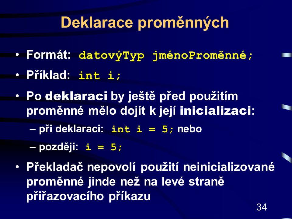 Deklarace proměnných Formát: datovýTyp jménoProměnné; Příklad: int i;