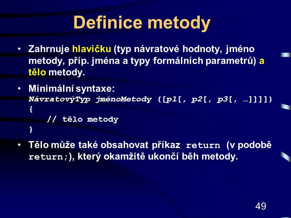 Definice metody Zahrnuje hlavičku (typ návratové hodnoty, jméno metody, příp. jména a typy formálních parametrů) a tělo metody.