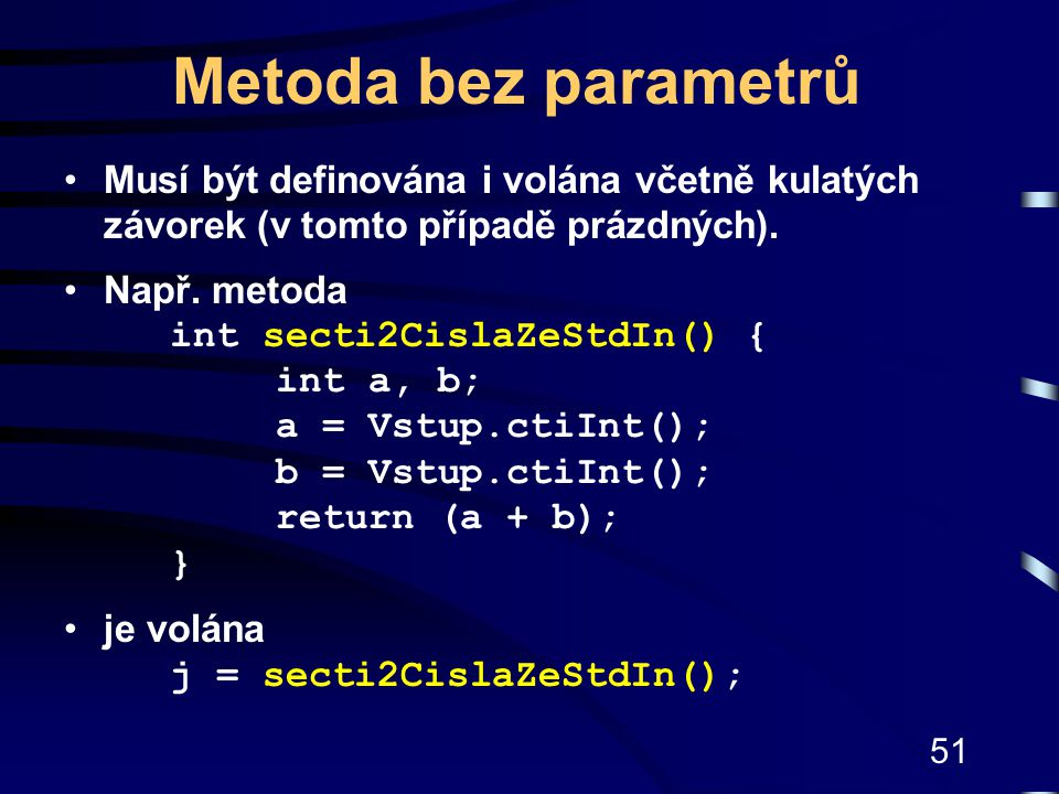 Metoda bez parametrů Musí být definována i volána včetně kulatých závorek (v tomto případě prázdných).