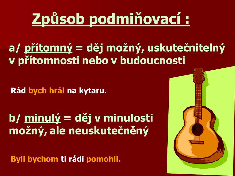 Způsob podmiňovací : a/ přítomný = děj možný, uskutečnitelný v přítomnosti nebo v budoucnosti. Rád bych hrál na kytaru.