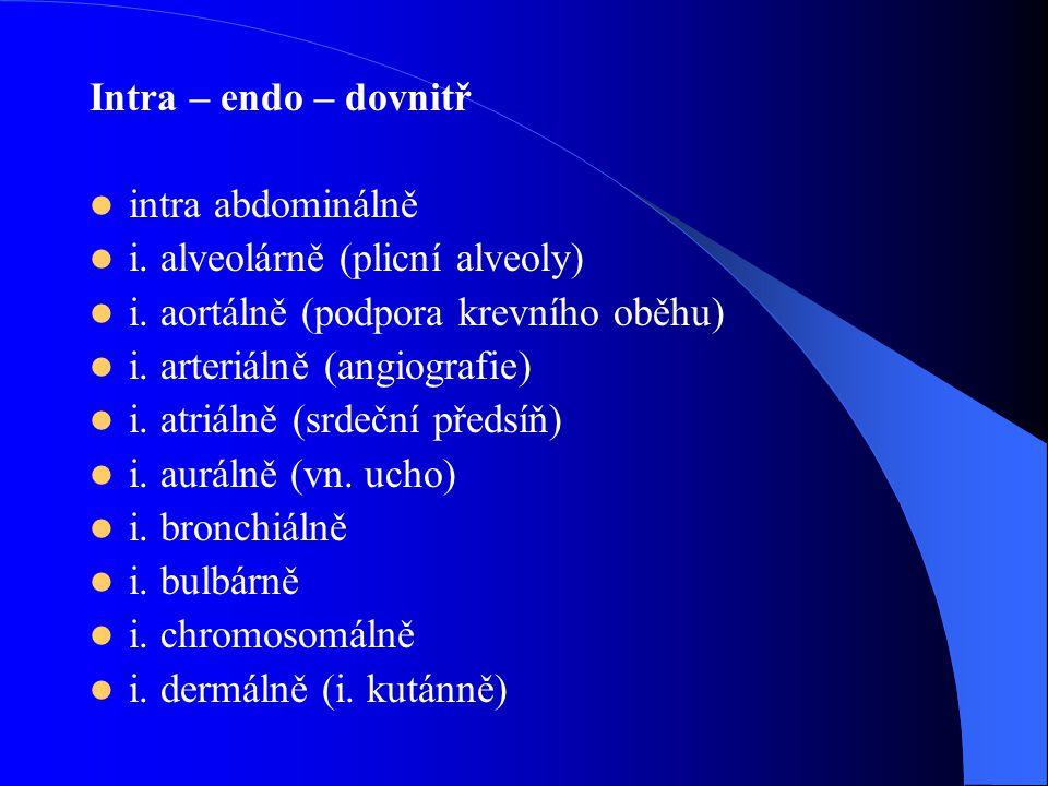 Intra – endo – dovnitř intra abdominálně. i. alveolárně (plicní alveoly) i. aortálně (podpora krevního oběhu)