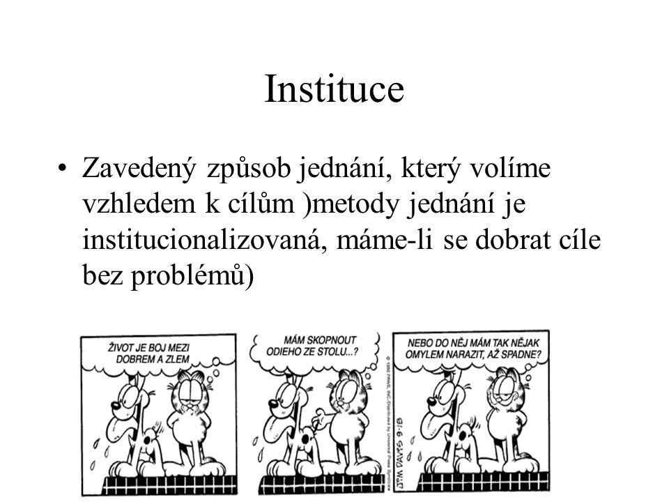 Instituce Zavedený způsob jednání, který volíme vzhledem k cílům )metody jednání je institucionalizovaná, máme-li se dobrat cíle bez problémů)