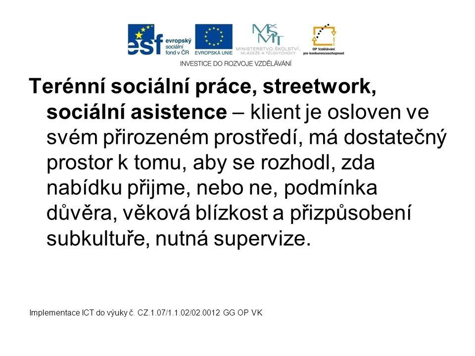 Terénní sociální práce, streetwork, sociální asistence – klient je osloven ve svém přirozeném prostředí, má dostatečný prostor k tomu, aby se rozhodl, zda nabídku přijme, nebo ne, podmínka důvěra, věková blízkost a přizpůsobení subkultuře, nutná supervize.