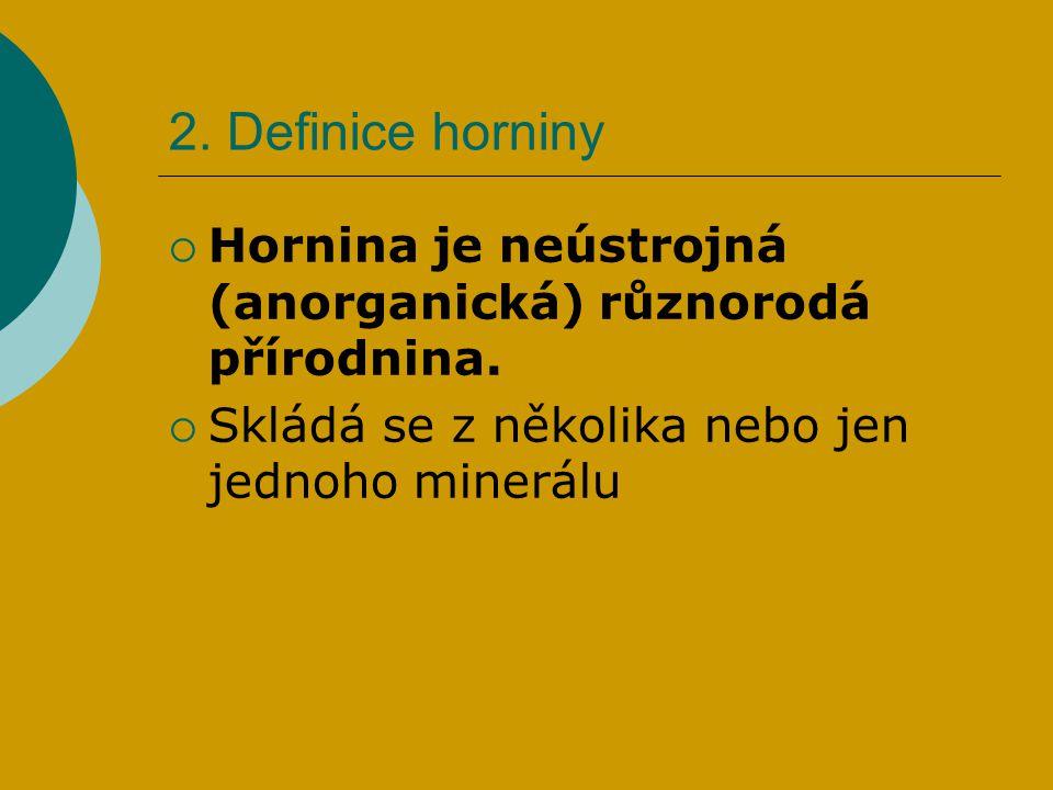 2. Definice horniny Hornina je neústrojná (anorganická) různorodá přírodnina.