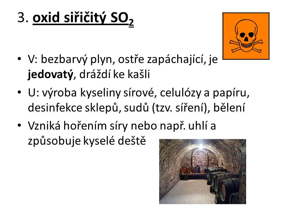 3. oxid siřičitý SO2 V: bezbarvý plyn, ostře zapáchající, je jedovatý, dráždí ke kašli.