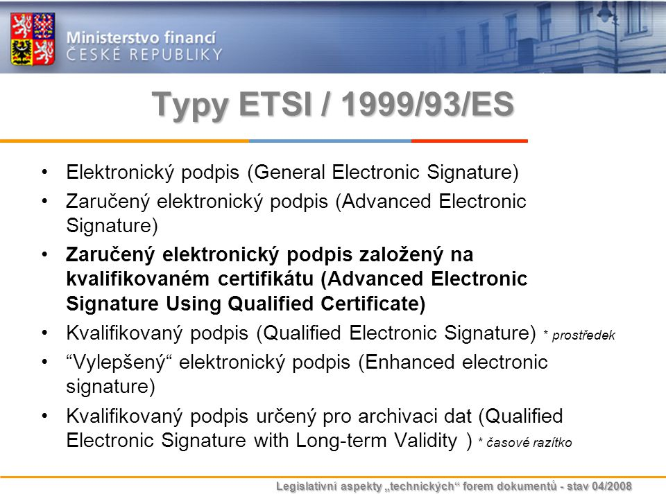 Typy ETSI / 1999/93/ES Elektronický podpis (General Electronic Signature) Zaručený elektronický podpis (Advanced Electronic Signature)