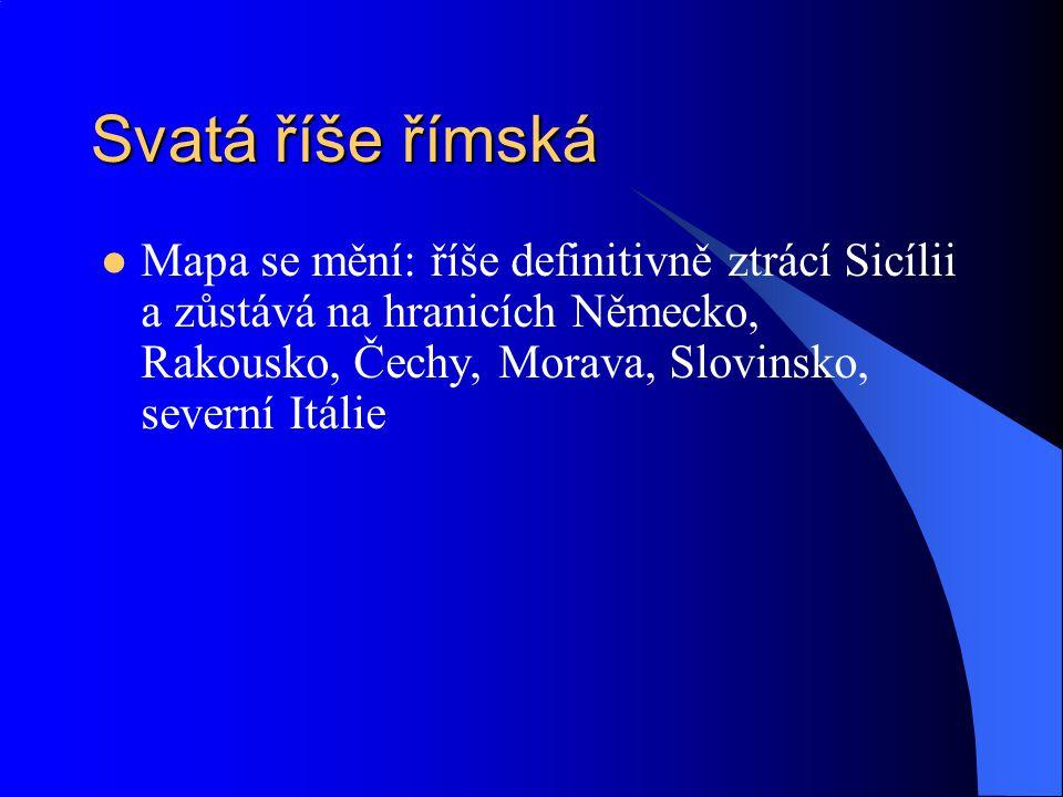 Svatá říše římská Mapa se mění: říše definitivně ztrácí Sicílii a zůstává na hranicích Německo, Rakousko, Čechy, Morava, Slovinsko, severní Itálie.