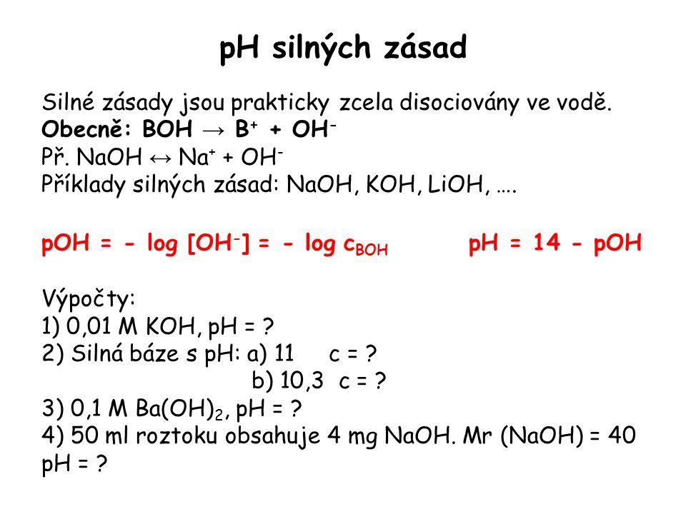 pH silných zásad Silné zásady jsou prakticky zcela disociovány ve vodě. Obecně: BOH → B+ + OH- Př. NaOH ↔ Na+ + OH-