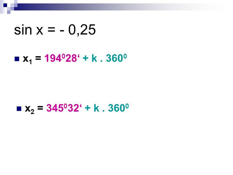 sin x = - 0,25 x1 = 194028' + k . 3600 x2 = 345032' + k . 3600