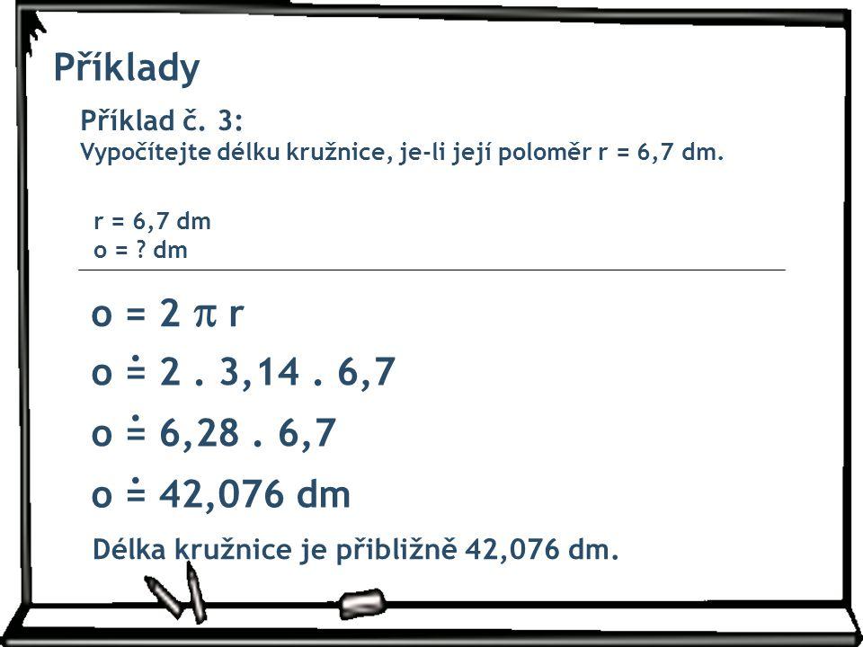 Příklady Příklad č. 3: Vypočítejte délku kružnice, je-li její poloměr r = 6,7 dm. r = 6,7 dm o = dm.
