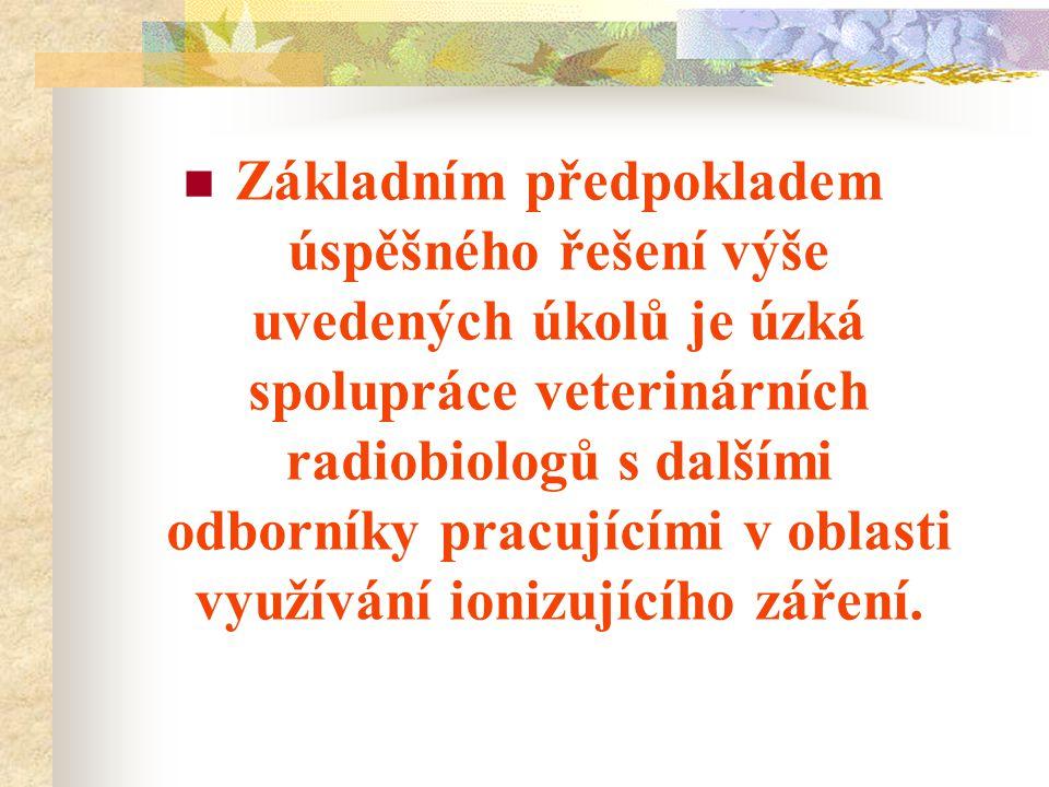 Základním předpokladem úspěšného řešení výše uvedených úkolů je úzká spolupráce veterinárních radiobiologů s dalšími odborníky pracujícími v oblasti využívání ionizujícího záření.