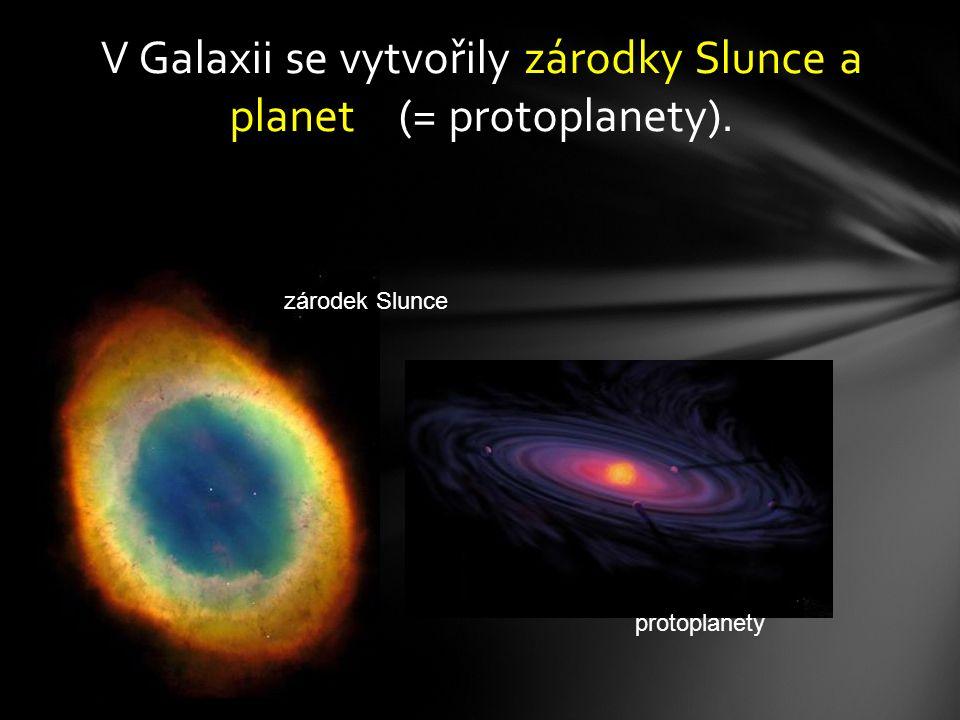 V Galaxii se vytvořily zárodky Slunce a planet (= protoplanety).