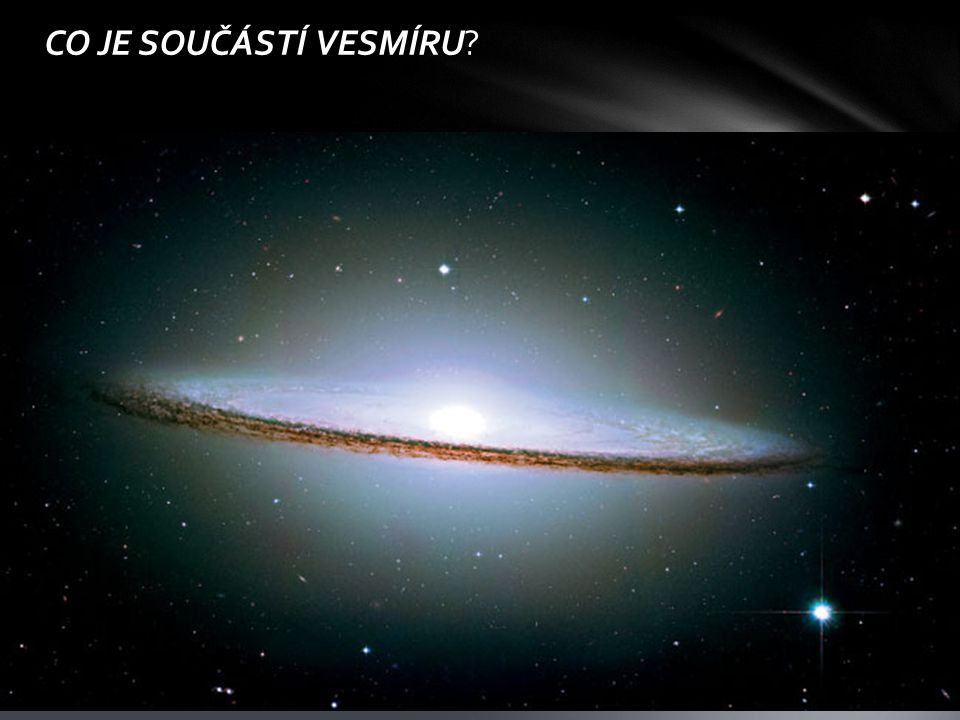 CO JE SOUČÁSTÍ VESMÍRU Galaxie. Mlhoviny. Hvězdy. Černé díry. Temná hmota, temná energie. Planety, planetky.