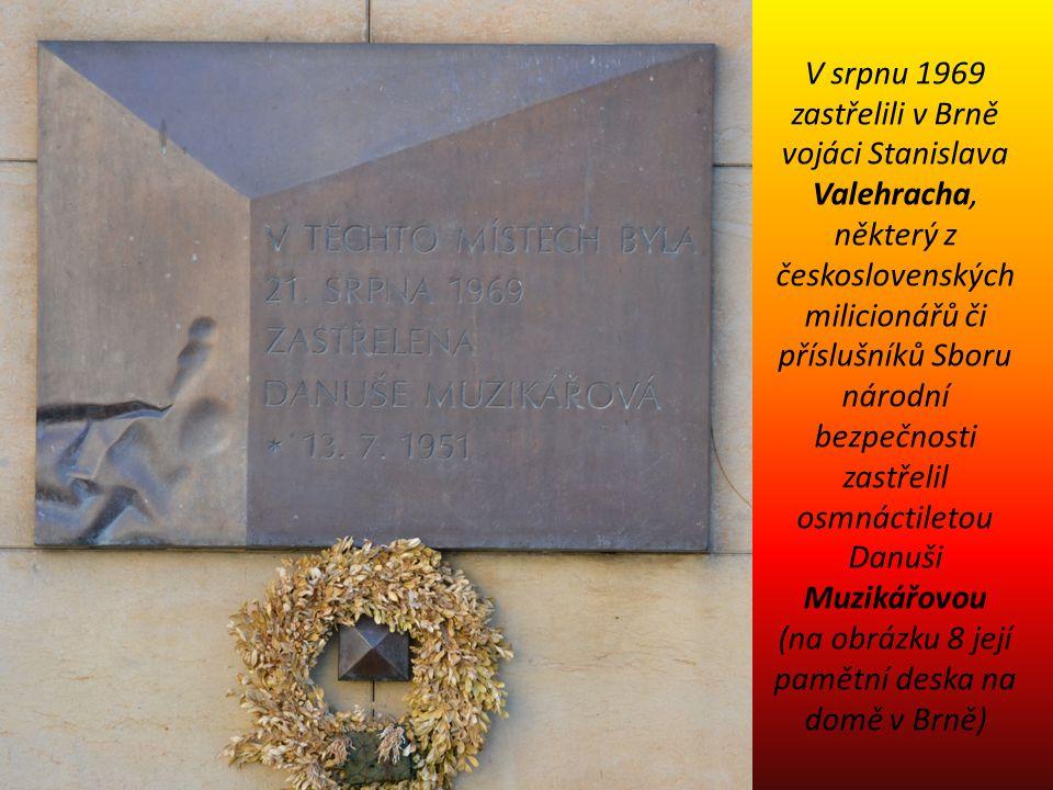 V srpnu 1969 zastřelili v Brně vojáci Stanislava Valehracha, některý z československých milicionářů či příslušníků Sboru národní bezpečnosti zastřelil osmnáctiletou Danuši Muzikářovou (na obrázku 8 její pamětní deska na domě v Brně)