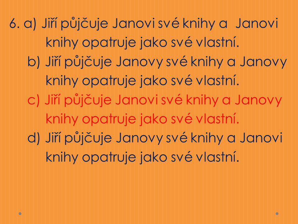 6. a) Jiří půjčuje Janovi své knihy a Janovi knihy opatruje jako své vlastní.