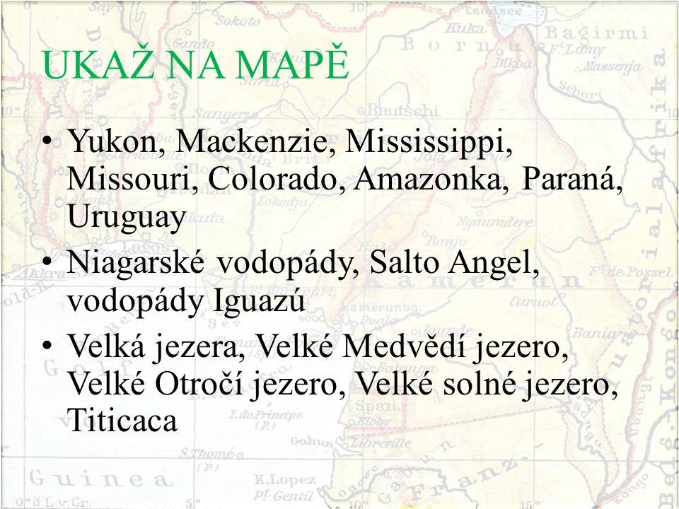UKAŽ NA MAPĚ Yukon, Mackenzie, Mississippi, Missouri, Colorado, Amazonka, Paraná, Uruguay. Niagarské vodopády, Salto Angel, vodopády Iguazú.
