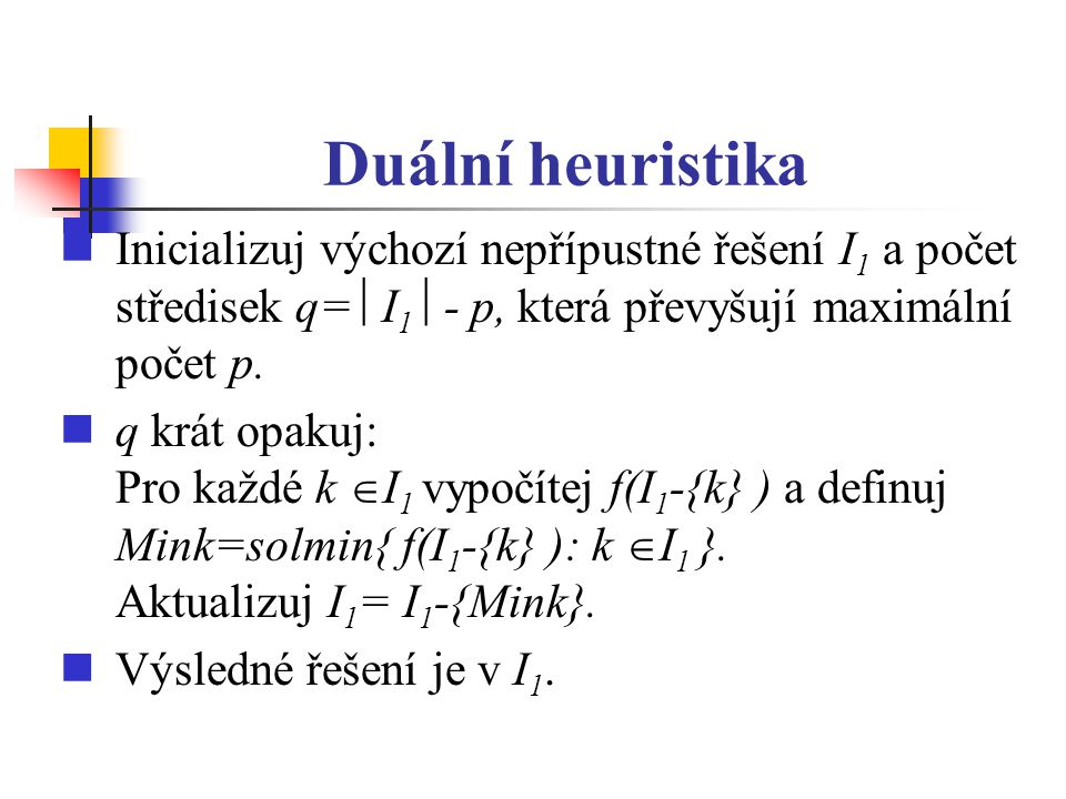 Duální heuristika Inicializuj výchozí nepřípustné řešení I1 a počet středisek q= I1 - p, která převyšují maximální počet p.