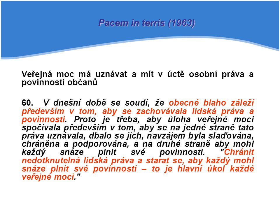 Pacem in terris (1963) Veřejná moc má uznávat a mít v úctě osobní práva a povinnosti občanů.
