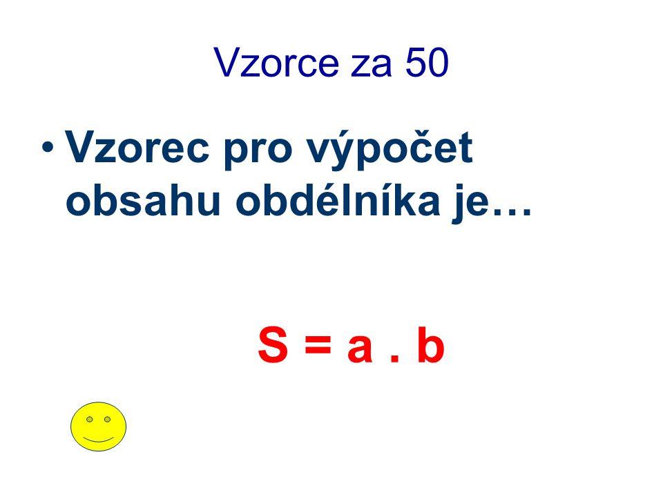 Vzorce za 50 Vzorec pro výpočet obsahu obdélníka je… S = a . b