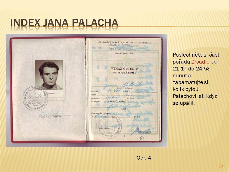Index Jana Palacha Poslechněte si část pořadu Zrcadlo od 21:17 do 24:58 minut a zapamatujte si, kolik bylo J. Palachovi let, když se upálil.
