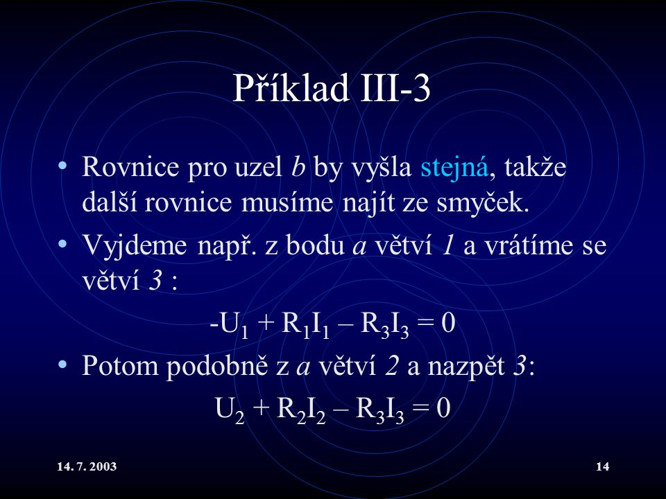 Příklad III-3 Rovnice pro uzel b by vyšla stejná, takže další rovnice musíme najít ze smyček. Vyjdeme např. z bodu a větví 1 a vrátíme se větví 3 :