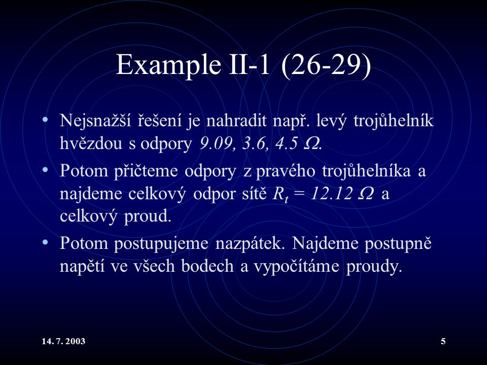 Example II-1 (26-29) Nejsnažší řešení je nahradit např. levý trojůhelník hvězdou s odpory 9.09, 3.6, 4.5 .