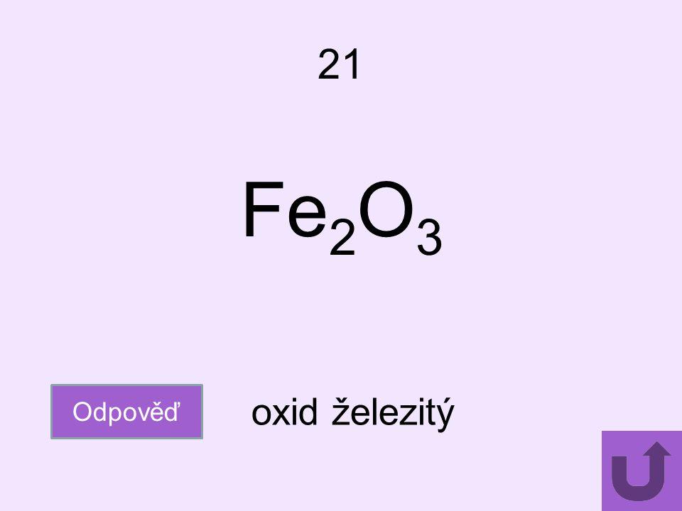 21 Fe2O3 Odpověď oxid železitý