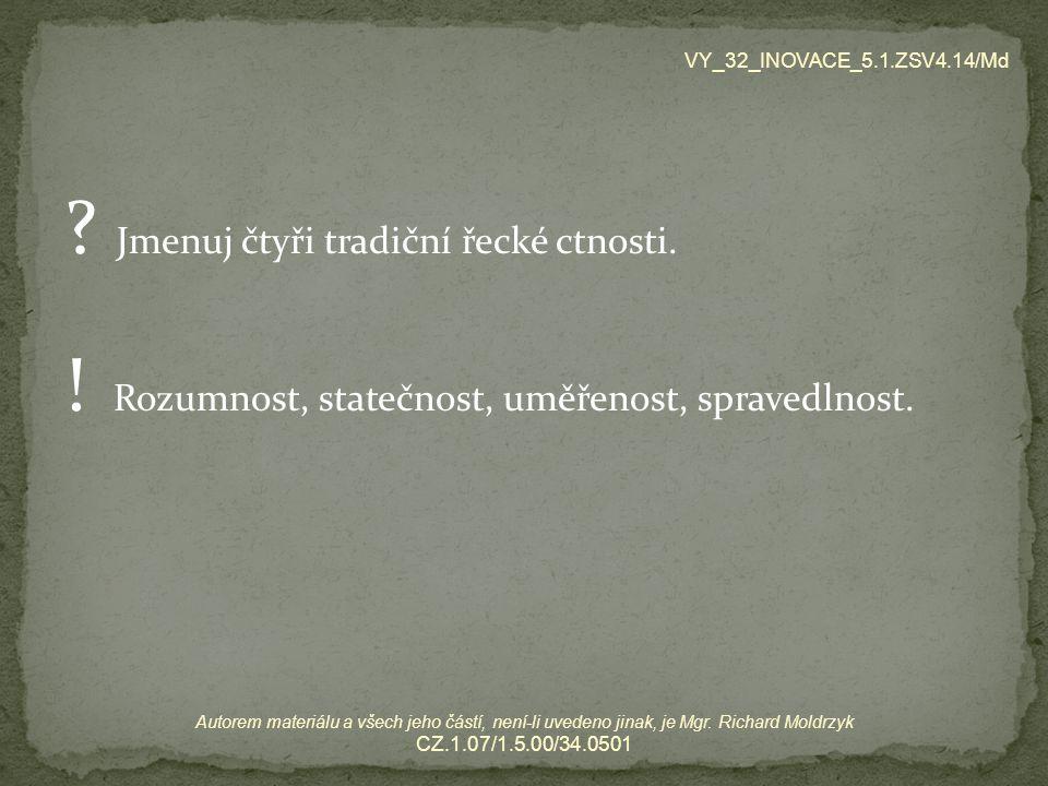 VY_32_INOVACE_5.1.ZSV4.14/Md Jmenuj čtyři tradiční řecké ctnosti. ! Rozumnost, statečnost, uměřenost, spravedlnost.