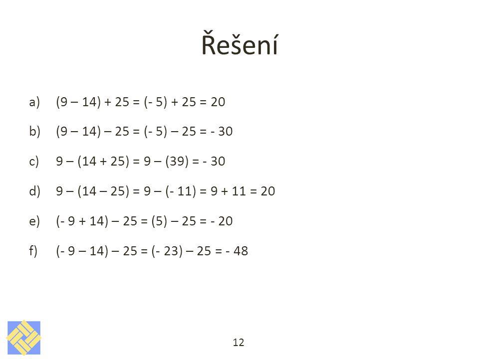 Řešení (9 – 14) + 25 = (- 5) + 25 = 20. (9 – 14) – 25 = (- 5) – 25 = - 30. 9 – (14 + 25) = 9 – (39) = - 30.